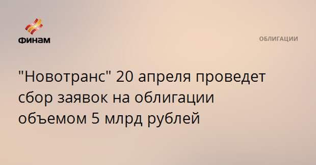 """""""Новотранс"""" 20 апреля проведет сбор заявок на облигации объемом 5 млрд рублей"""