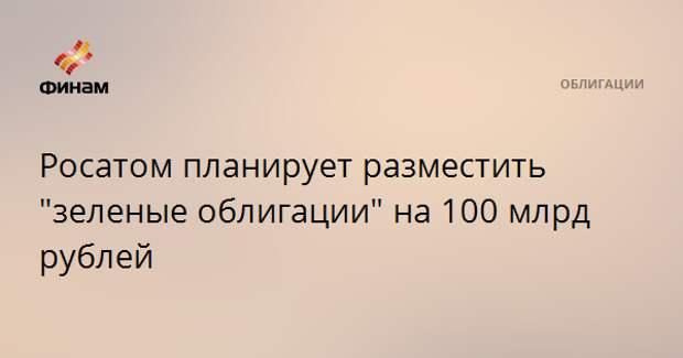 """Росатом планирует разместить """"зеленые облигации"""" на 100 млрд рублей"""