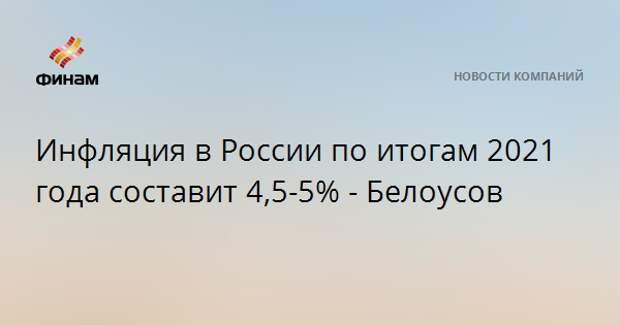 Инфляция в России по итогам 2021 года составит 4,5-5% - Белоусов
