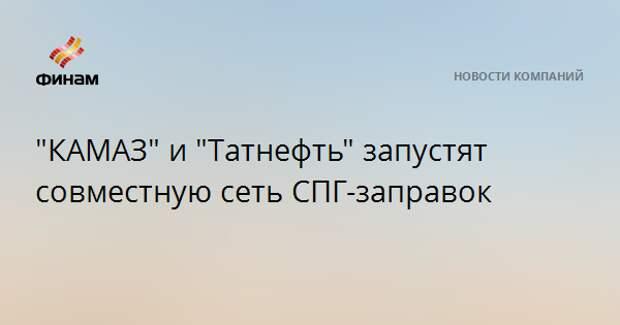 """""""КАМАЗ"""" и """"Татнефть"""" запустят совместную сеть СПГ-заправок"""