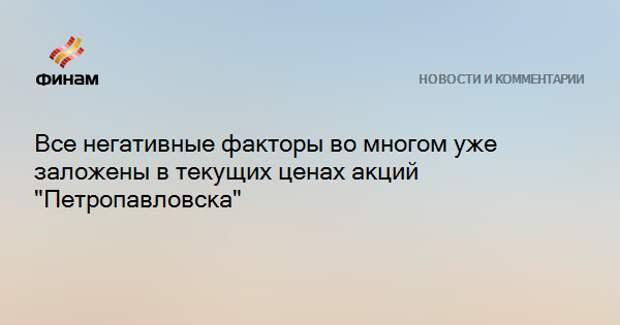 """Все негативные факторы во многом уже заложены в текущих ценах акций """"Петропавловска"""""""