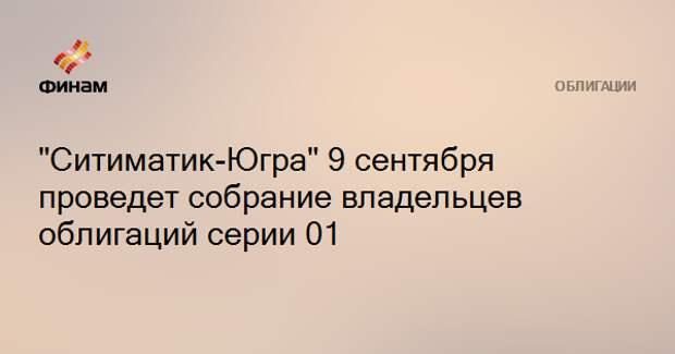 """""""Ситиматик-Югра"""" 9 сентября проведет собрание владельцев облигаций серии 01"""