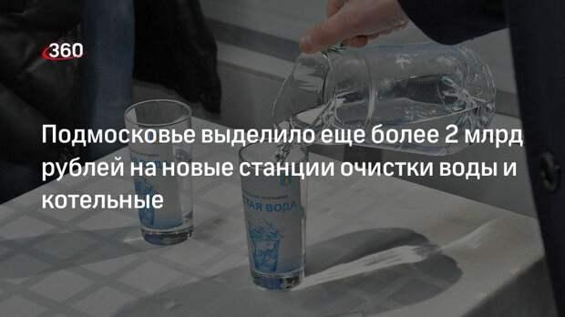 Подмосковье выделило еще более 2 млрд рублей на новые станции очистки воды и котельные