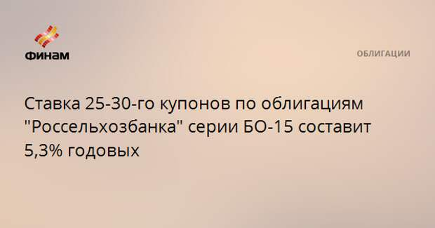 """Ставка 25-30-го купонов по облигациям """"Россельхозбанка"""" серии БО-15 составит 5,3% годовых"""