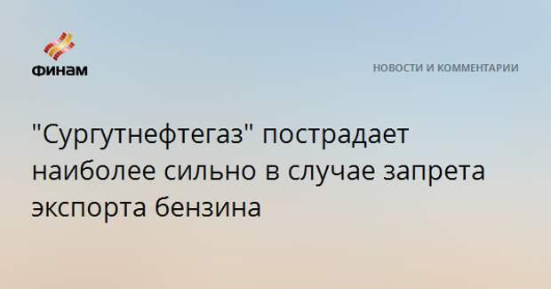 """""""Сургутнефтегаз"""" пострадает наиболее сильно в случае запрета экспорта бензина"""
