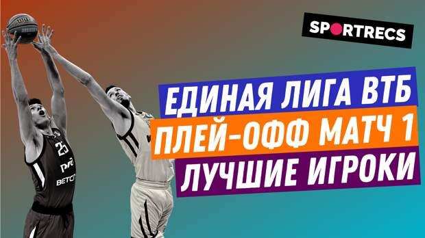Единая лига ВТБ 20/21. Плей-офф матч 1. Лучшие игроки