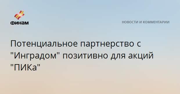 """Потенциальное партнерство с """"Инградом"""" позитивно для акций """"ПИКа"""""""