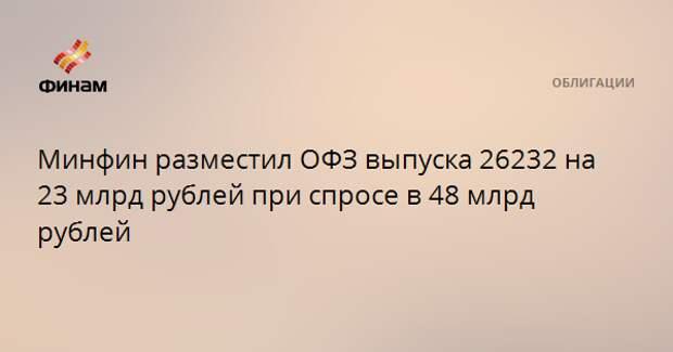 Минфин разместил ОФЗ выпуска 26232 на 23 млрд рублей при спросе в 48 млрд рублей