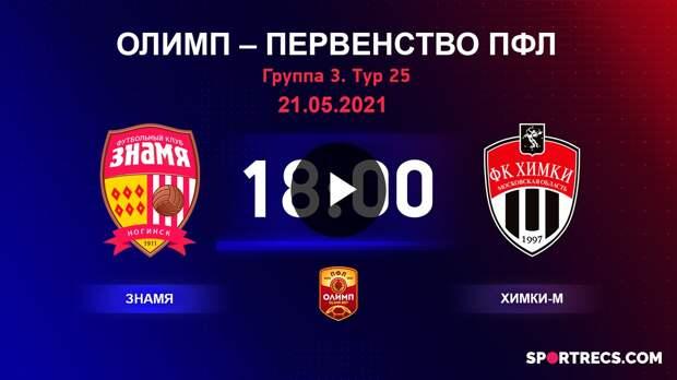 ОЛИМП – Первенство ПФЛ-2020/2021 Знамя vs Химки-М 21.05.2021