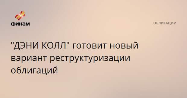 """""""ДЭНИ КОЛЛ"""" готовит новый вариант реструктуризации облигаций"""
