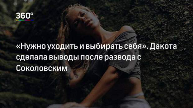 «Нужно уходить и выбирать себя». Дакота сделала выводы после развода с Соколовским
