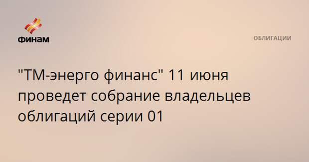"""""""ТМ-энерго финанс"""" 11 июня проведет собрание владельцев облигаций серии 01"""