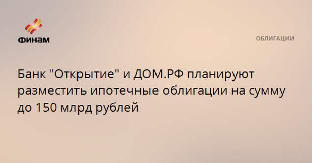 """Банк """"Открытие"""" и ДОМ.РФ планируют разместить ипотечные облигации на сумму до 150 млрд рублей"""