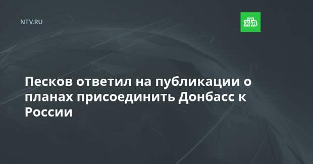 Песков ответил на публикации о планах присоединить Донбасс к России