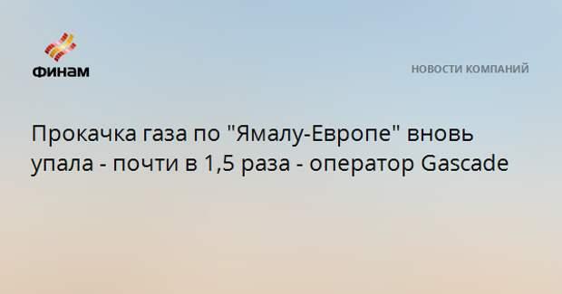 "Прокачка газа по ""Ямалу-Европе"" вновь упала - почти в 1,5 раза - оператор Gascade"