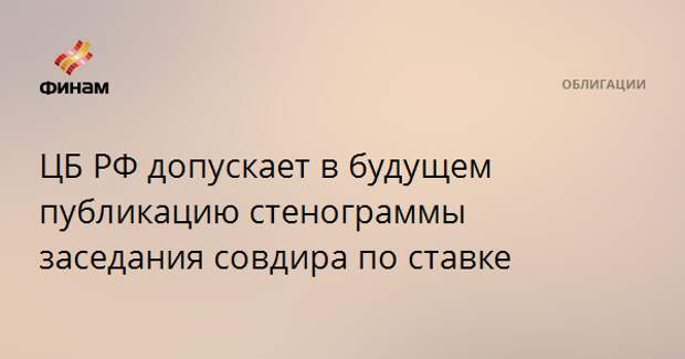 ЦБ РФ допускает в будущем публикацию стенограммы заседания совдира по ставке