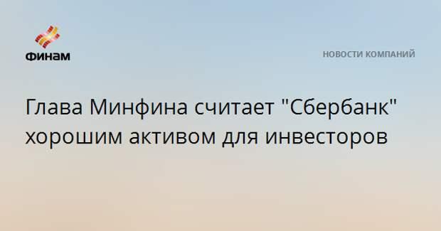 """Глава Минфина считает """"Сбербанк"""" хорошим активом для инвесторов"""