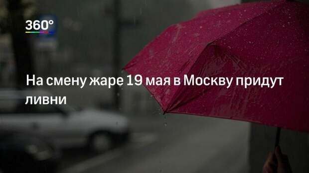 На смену жаре 19 мая в Москву придут ливни