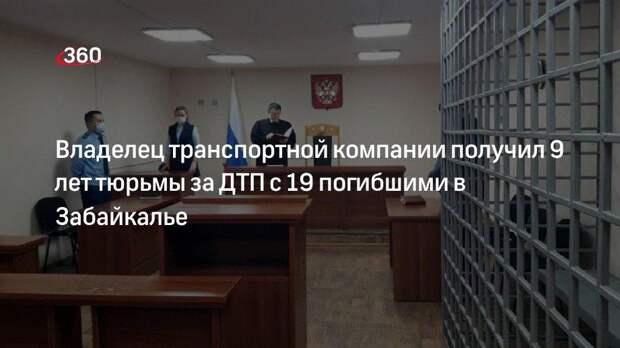 Владелец транспортной компании получил 9 лет тюрьмы за ДТП с 19 погибшими в Забайкалье