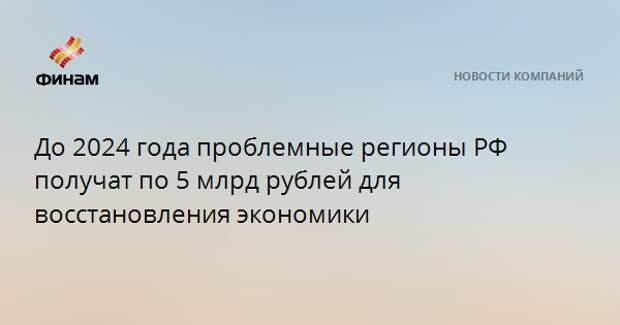 До 2024 года проблемные регионы РФ получат по 5 млрд рублей для восстановления экономики