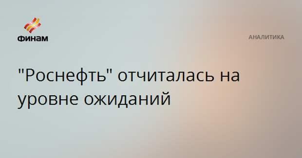 """Роснефть"" отчиталась на уровне ожиданий"