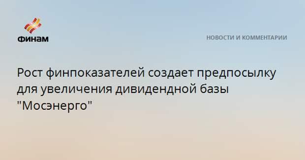 """Рост финпоказателей создает предпосылку для увеличения дивидендной базы """"Мосэнерго"""""""