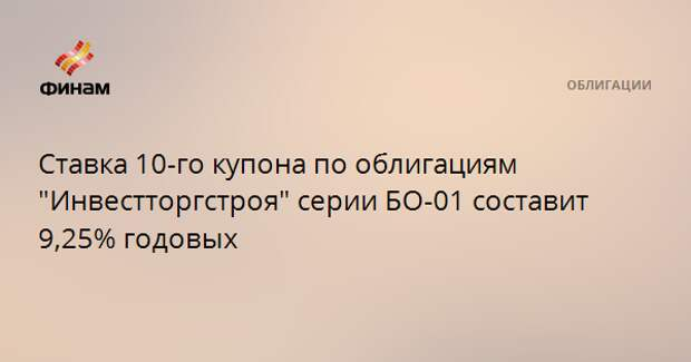 """Ставка 10-го купона по облигациям """"Инвестторгстроя"""" серии БО-01 составит 9,25% годовых"""