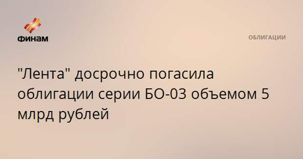 """Лента"" досрочно погасила облигации серии БО-03 объемом 5 млрд рублей"