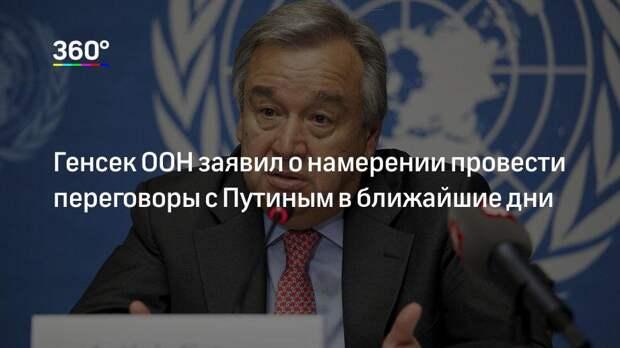 Генсек ООН заявил о намерении провести переговоры с Путиным в ближайшие дни