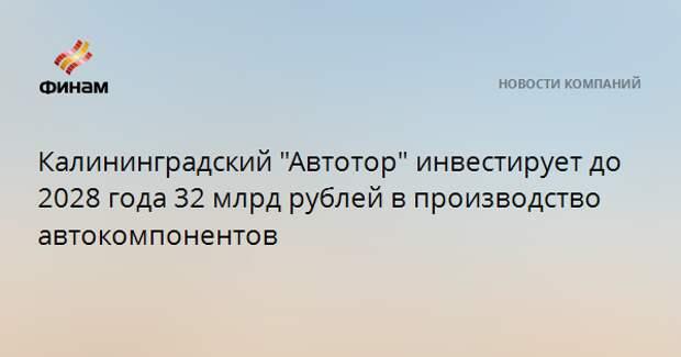 """Калининградский """"Автотор"""" инвестирует до 2028 года 32 млрд рублей в производство автокомпонентов"""