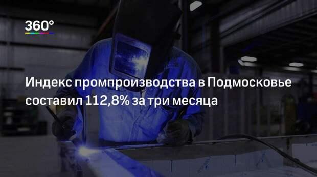 Индекс промпроизводства в Подмосковье составил 112,8% за три месяца