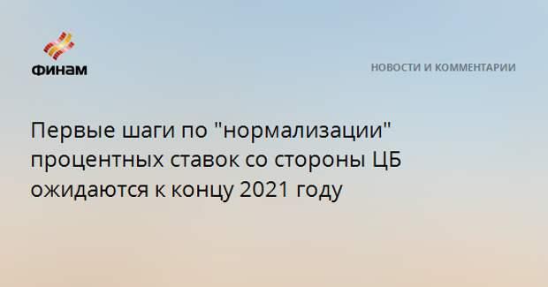 """Первые шаги по """"нормализации"""" процентных ставок со стороны ЦБ ожидаются к концу 2021 году"""