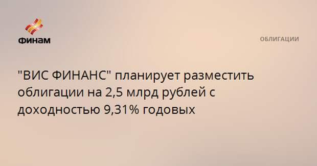 """""""ВИС ФИНАНС"""" планирует разместить облигации на 2,5 млрд рублей с доходностью 9,31% годовых"""