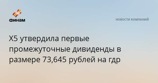 X5 утвердила первые промежуточные дивиденды в размере 73,645 рубля на ГДР