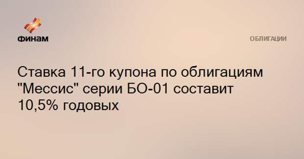 """Ставка 11-го купона по облигациям """"Мессис"""" серии БО-01 составит 10,5% годовых"""