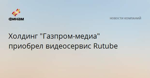 "Холдинг ""Газпром-медиа"" приобрел видеосервис Rutube"