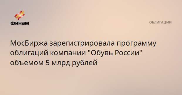 """МосБиржа зарегистрировала программу облигаций компании """"Обувь России"""" объемом 5 млрд рублей"""