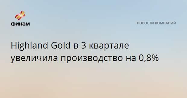 Highland Gold в 3 квартале увеличила производство на 0,8%