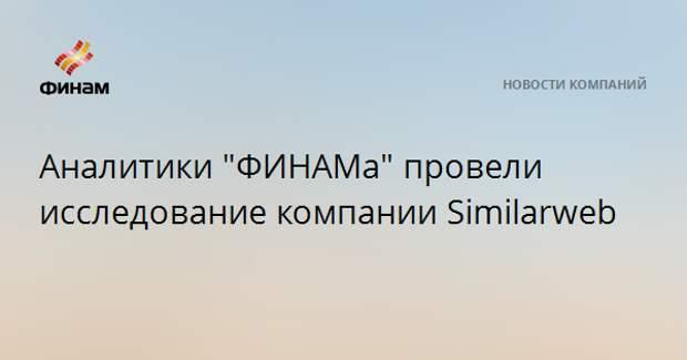 "Аналитики ""ФИНАМа"" провели исследование компании Similarweb"