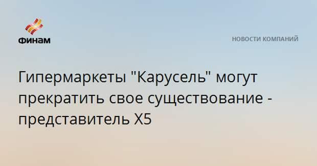 """Гипермаркеты """"Карусель"""" могут прекратить свое существование - представитель X5"""