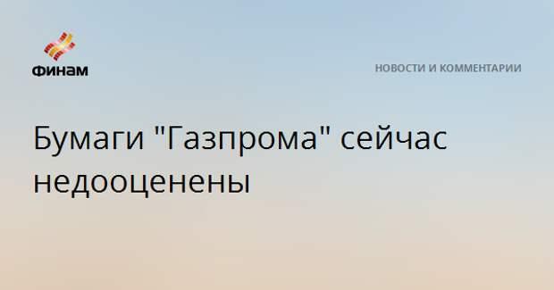 """Бумаги """"Газпрома"""" сейчас недооценены"""