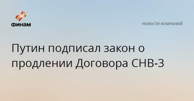 Путин подписал закон о продлении Договора СНВ-3