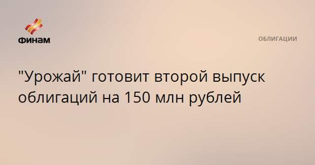 """""""Урожай"""" готовит второй выпуск облигаций на 150 млн рублей"""