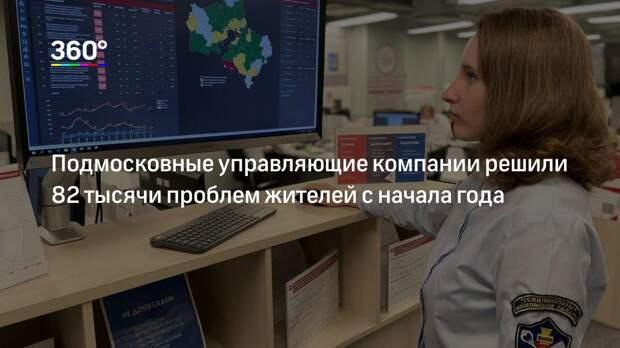 Подмосковные управляющие компании решили 82 тысячи проблем жителей с начала года