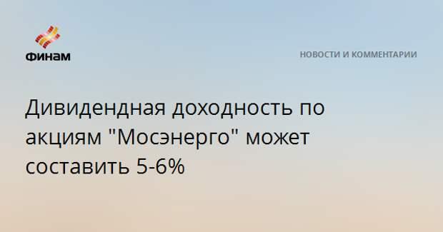 """Дивидендная доходность по акциям """"Мосэнерго"""" может составить 5-6%"""