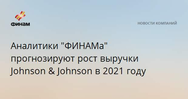 "Аналитики ""ФИНАМа"" прогнозируют рост выручки Johnson & Johnson в 2021 году"