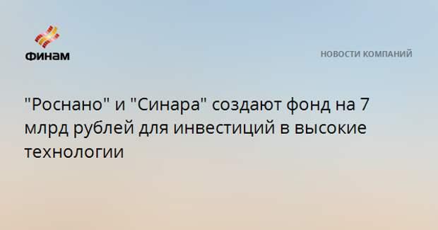 """""""Роснано"""" и """"Синара"""" создают фонд на 7 млрд рублей для инвестиций в высокие технологии"""