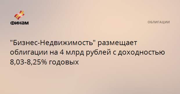 """""""Бизнес-Недвижимость"""" размещает облигации на 4 млрд рублей с доходностью 8,03-8,25% годовых"""