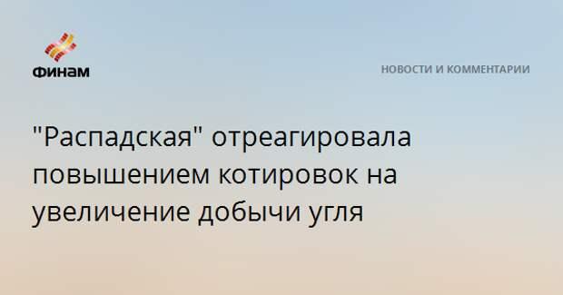 """""""Распадская"""" отреагировала повышением котировок на увеличение добычи угля"""