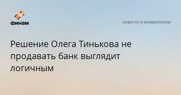 Решение Олега Тинькова не продавать банк выглядит логичным